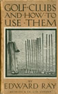 Golf Clubs And How To Use Them By Edward Ray 1922
